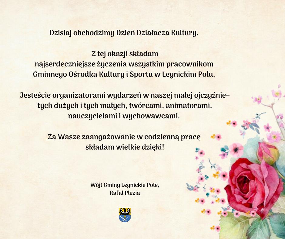 Dzisiaj świętujemy Dzień Działacza Kultury. Z tej okazji Wszystkim związanym z pracą na rzecz szerzenia kultury na czele z Pracownikami Gminnego Ośrodka Kultury i Sportu w Legnickim Polu składam najserdeczniejsze ży